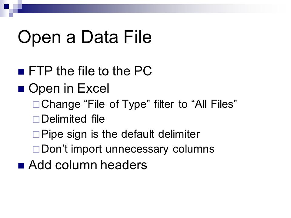 Open a Data File FTP the file to the PC Open in Excel  Change File of Type filter to All Files  Delimited file  Pipe sign is the default delimiter  Don't import unnecessary columns Add column headers