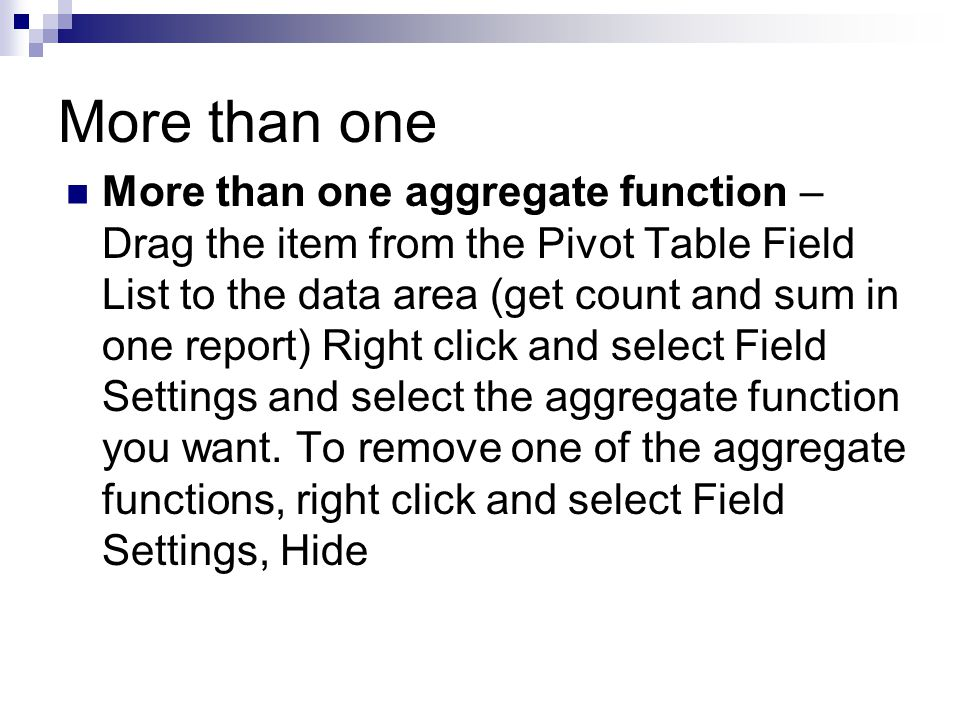 More than one More than one aggregate function – Drag the item from the Pivot Table Field List to the data area (get count and sum in one report) Right click and select Field Settings and select the aggregate function you want.