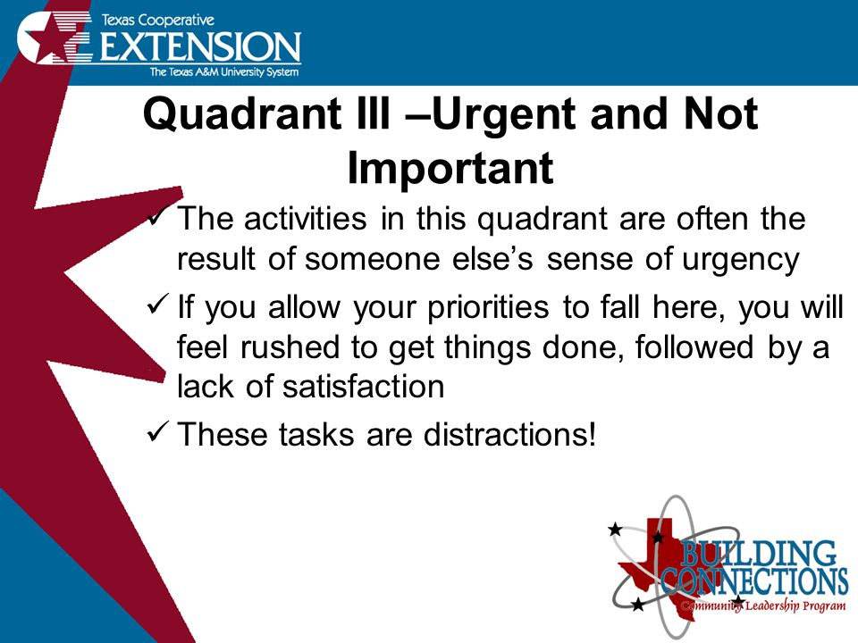 Quadrant III –Urgent and Not Important The activities in this quadrant are often the result of someone else's sense of urgency If you allow your priorities to fall here, you will feel rushed to get things done, followed by a lack of satisfaction These tasks are distractions!