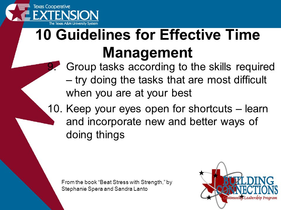 10 Guidelines for Effective Time Management 9.Group tasks according to the skills required – try doing the tasks that are most difficult when you are at your best 10.Keep your eyes open for shortcuts – learn and incorporate new and better ways of doing things From the book Beat Stress with Strength, by Stephanie Spera and Sandra Lanto