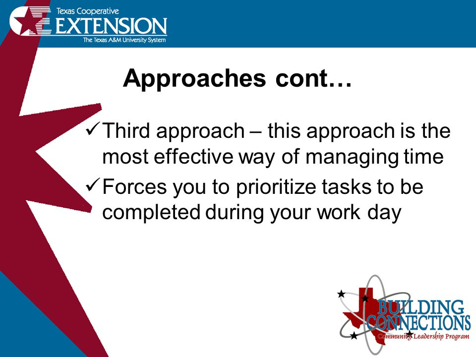 Approaches cont… Third approach – this approach is the most effective way of managing time Forces you to prioritize tasks to be completed during your work day
