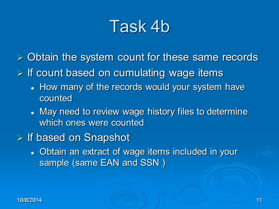 10/8/201411 Task 4b  Obtain the system count for these same records  If count based on cumulating wage items How many of the records would your system have counted How many of the records would your system have counted May need to review wage history files to determine which ones were counted May need to review wage history files to determine which ones were counted  If based on Snapshot Obtain an extract of wage items included in your sample (same EAN and SSN ) Obtain an extract of wage items included in your sample (same EAN and SSN )