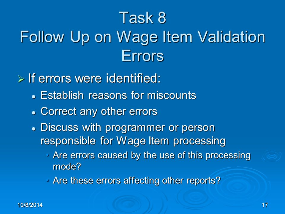 10/8/201417 Task 8 Follow Up on Wage Item Validation Errors  If errors were identified: Establish reasons for miscounts Establish reasons for miscounts Correct any other errors Correct any other errors Discuss with programmer or person responsible for Wage Item processing Discuss with programmer or person responsible for Wage Item processing Are errors caused by the use of this processing mode Are errors caused by the use of this processing mode.