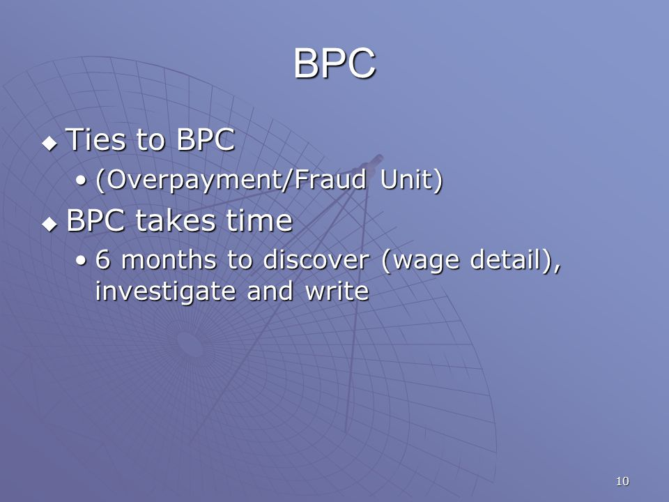 10 BPC  Ties to BPC (Overpayment/Fraud Unit)(Overpayment/Fraud Unit)  BPC takes time 6 months to discover (wage detail), investigate and write6 months to discover (wage detail), investigate and write