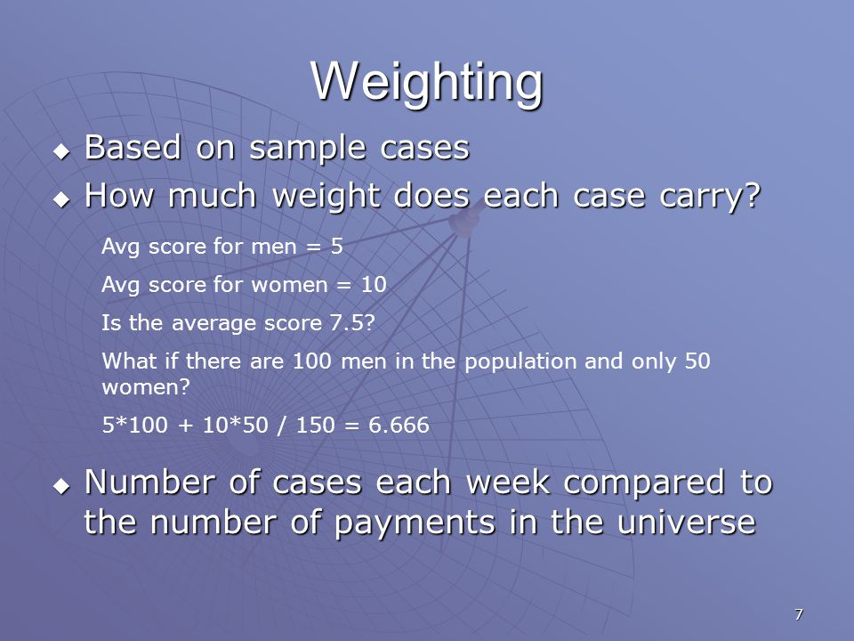 7 Weighting  Based on sample cases  How much weight does each case carry?  Number of cases each week compared to the number of payments in the univ