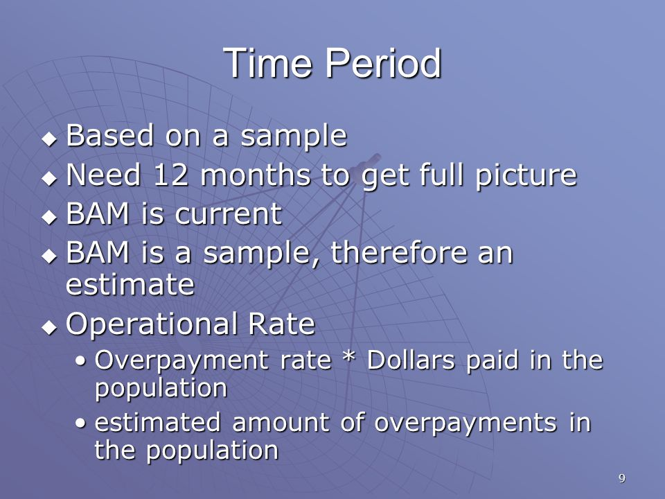 9 Time Period  Based on a sample  Need 12 months to get full picture  BAM is current  BAM is a sample, therefore an estimate  Operational Rate Overpayment rate * Dollars paid in the populationOverpayment rate * Dollars paid in the population estimated amount of overpayments in the populationestimated amount of overpayments in the population