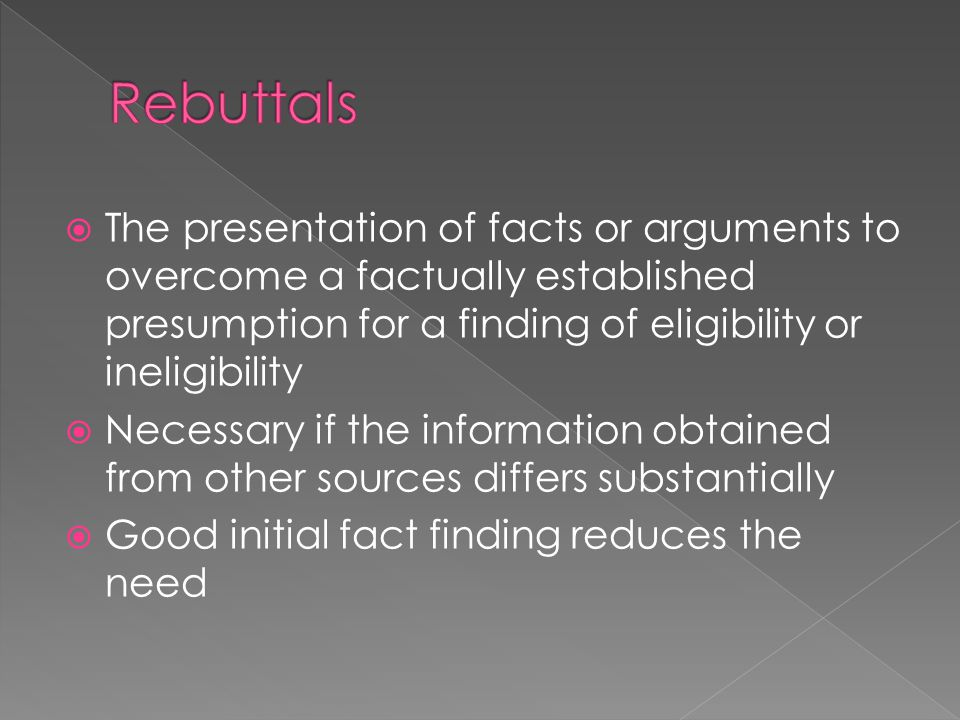  The presentation of facts or arguments to overcome a factually established presumption for a finding of eligibility or ineligibility  Necessary if the information obtained from other sources differs substantially  Good initial fact finding reduces the need