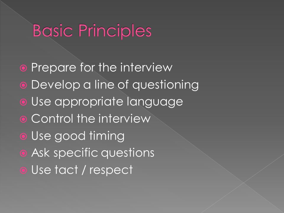  Prepare for the interview  Develop a line of questioning  Use appropriate language  Control the interview  Use good timing  Ask specific questions  Use tact / respect