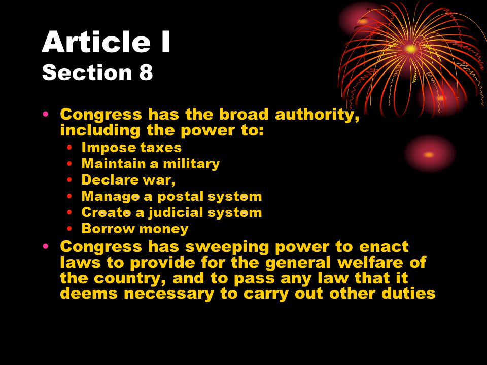 Article I Section 8 Congress has the broad authority, including the power to: Impose taxes Maintain a military Declare war, Manage a postal system Cre