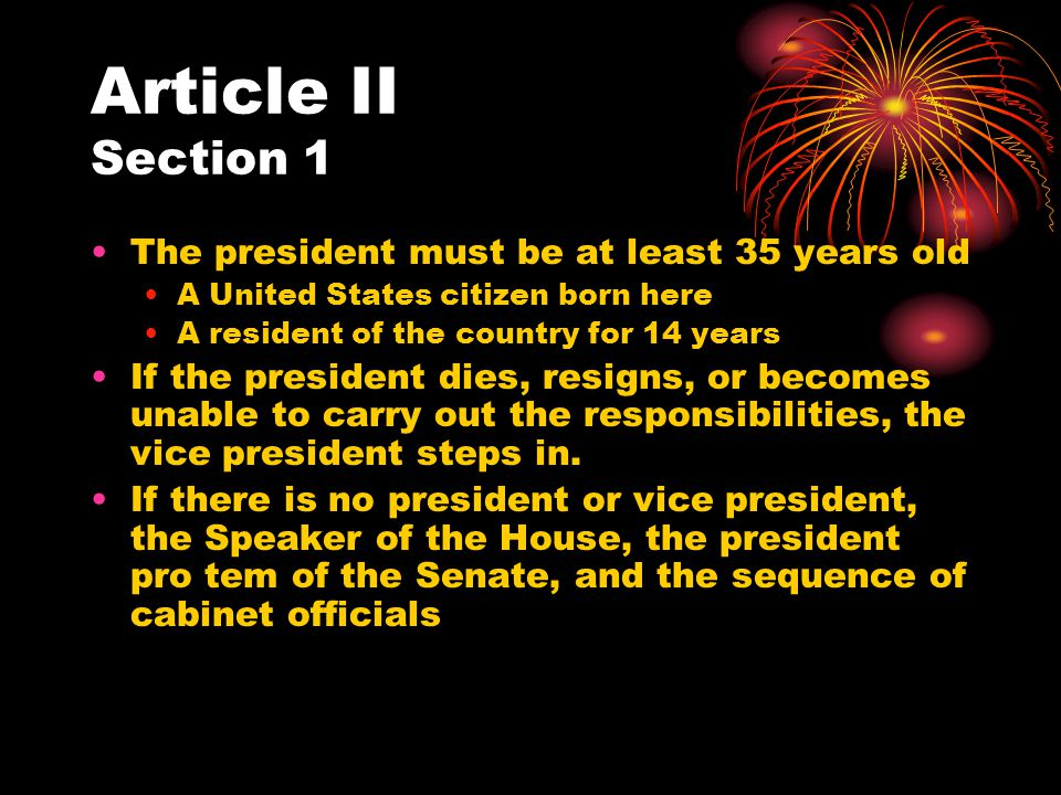 Article II Section 1 The president must be at least 35 years old A United States citizen born here A resident of the country for 14 years If the presi