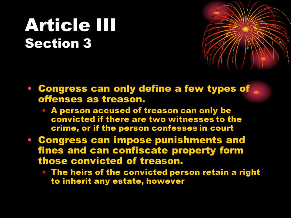 Article III Section 3 Congress can only define a few types of offenses as treason. A person accused of treason can only be convicted if there are two