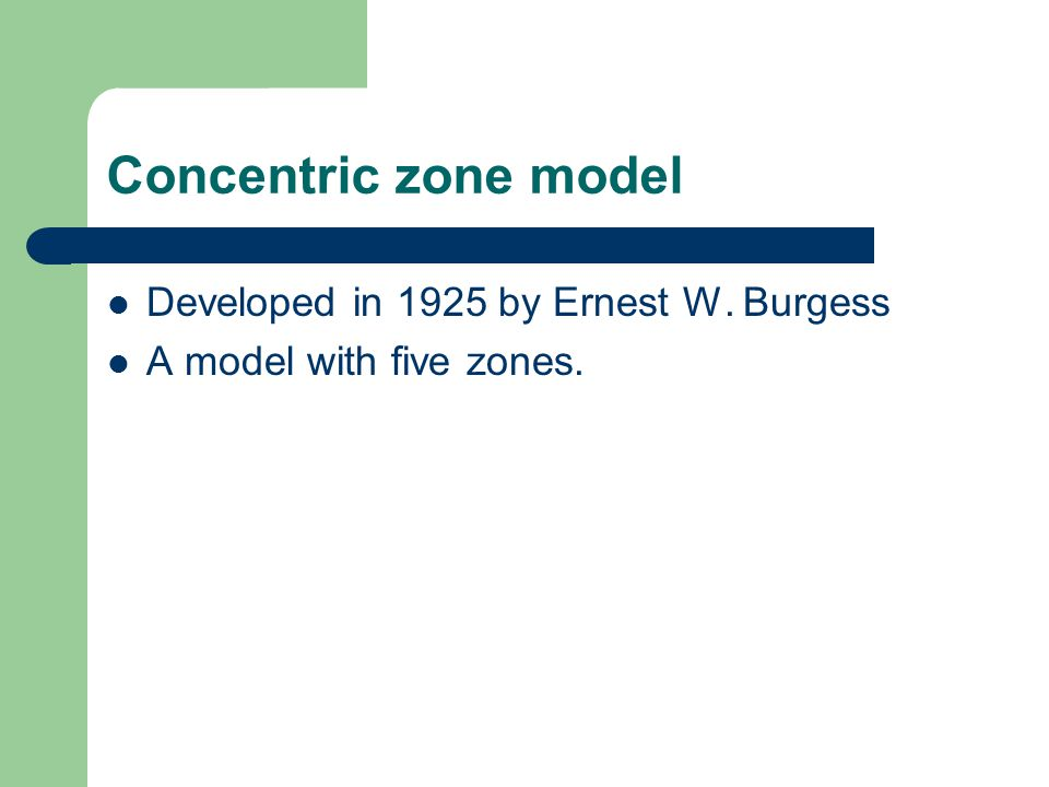 Concentric zone model Developed in 1925 by Ernest W. Burgess A model with five zones.