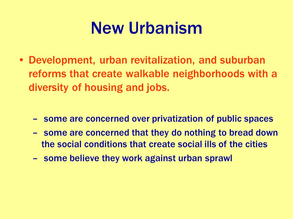 New Urbanism Development, urban revitalization, and suburban reforms that create walkable neighborhoods with a diversity of housing and jobs. – some a