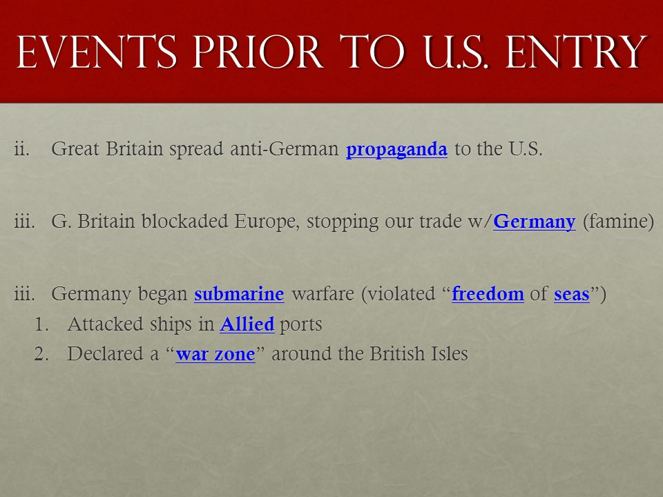 Events Prior to U.s. entry ii.Great Britain spread anti-German propaganda to the U.S. iii.G. Britain blockaded Europe, stopping our trade w/ Germany (