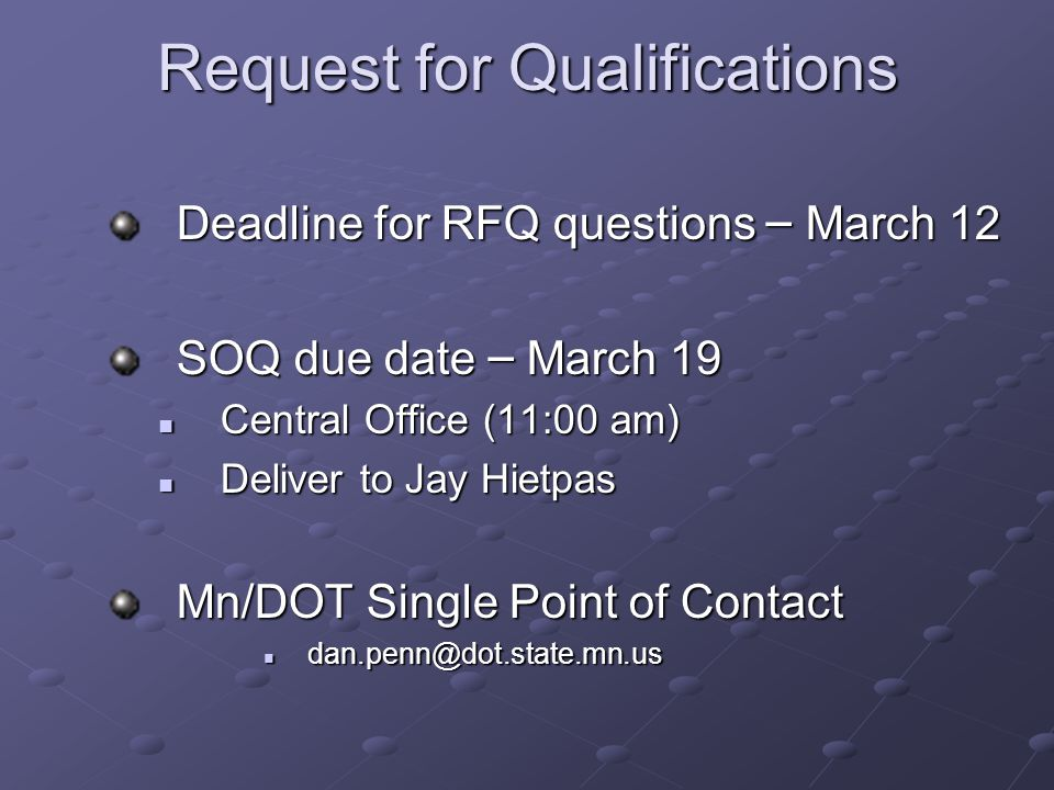 Request for Qualifications Deadline for RFQ questions – March 12 SOQ due date – March 19 Central Office (11:00 am) Central Office (11:00 am) Deliver to Jay Hietpas Deliver to Jay Hietpas Mn/DOT Single Point of Contact dan.penn@dot.state.mn.us dan.penn@dot.state.mn.us