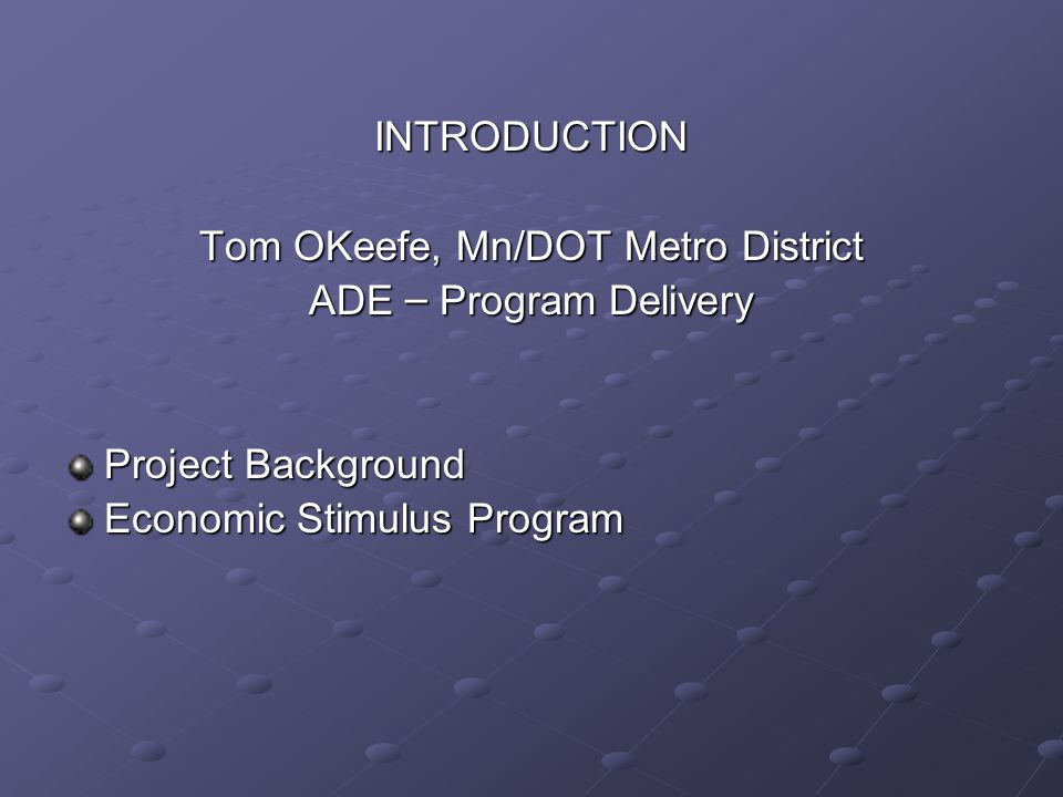 INTRODUCTION Tom OKeefe, Mn/DOT Metro District ADE – Program Delivery Project Background Economic Stimulus Program