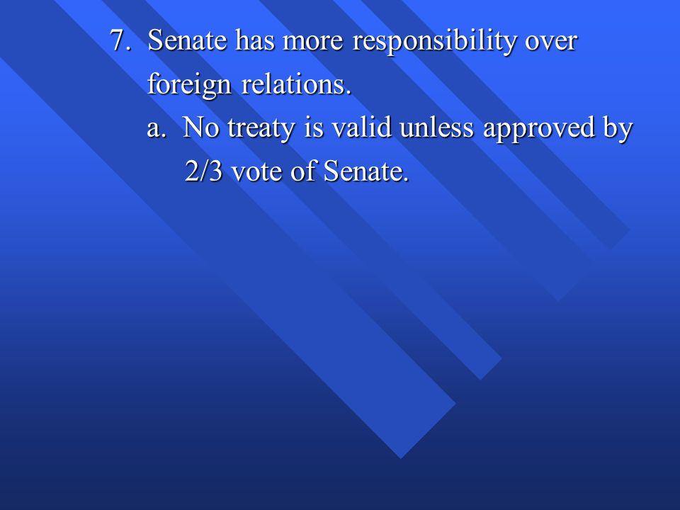 7. Senate has more responsibility over foreign relations. foreign relations. a. No treaty is valid unless approved by a. No treaty is valid unless app