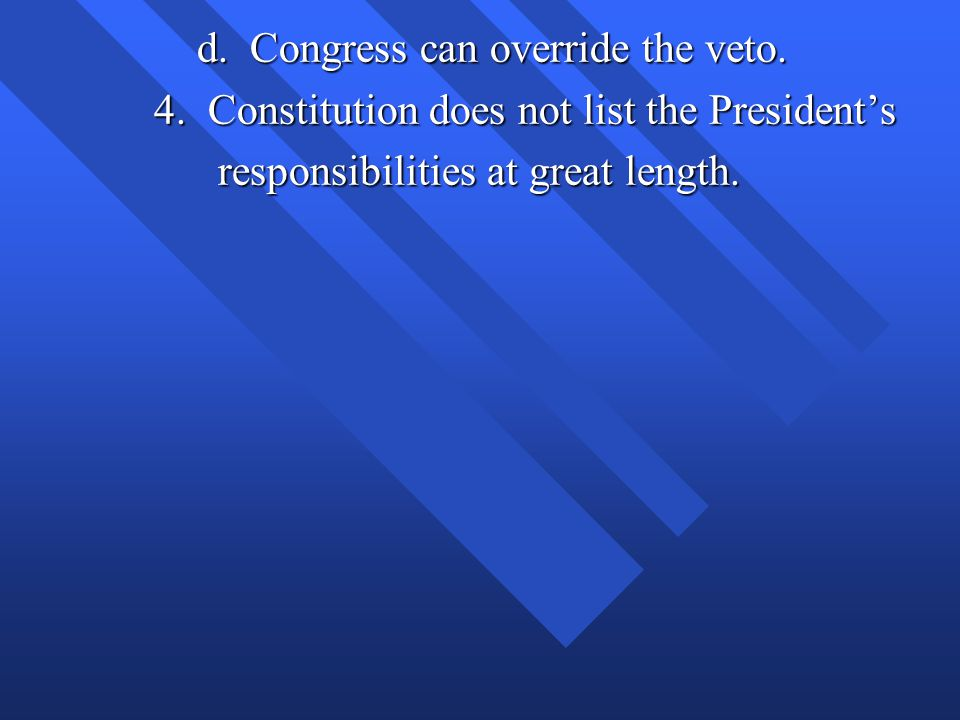d. Congress can override the veto. d. Congress can override the veto. 4. Constitution does not list the President's responsibilities at great length.