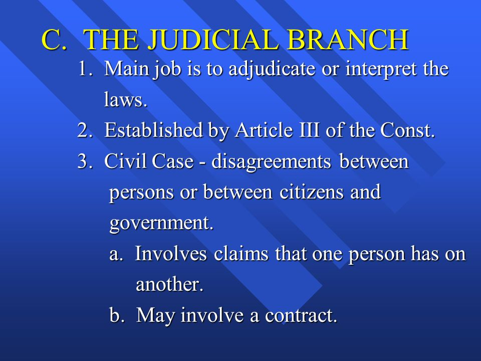 C. THE JUDICIAL BRANCH 1. Main job is to adjudicate or interpret the laws. laws. 2. Established by Article III of the Const. 3. Civil Case - disagreem