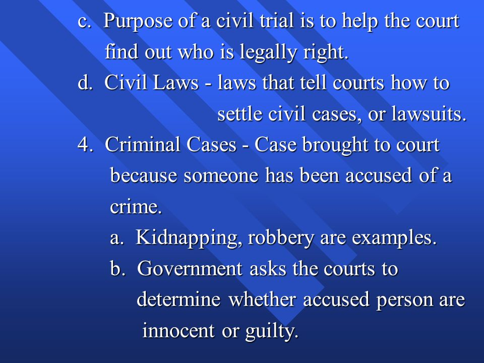 c. Purpose of a civil trial is to help the court find out who is legally right. find out who is legally right. d. Civil Laws - laws that tell courts h