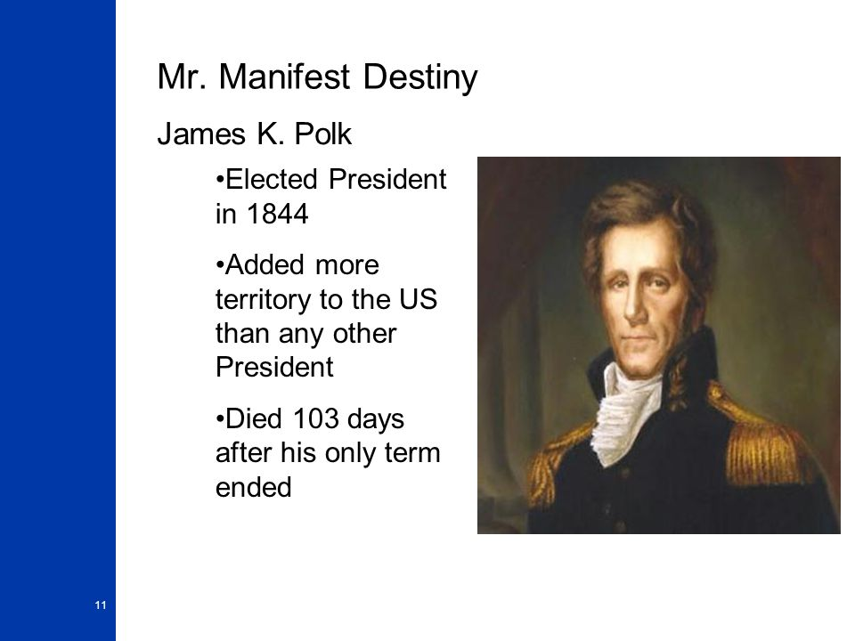 11 Mr. Manifest Destiny James K. Polk Elected President in 1844 Added more territory to the US than any other President Died 103 days after his only t