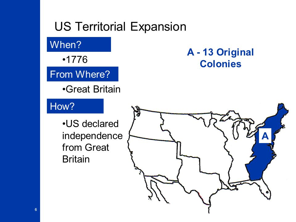 6 US Territorial Expansion A When? From Where? How? 1776 Great Britain US declared independence from Great Britain A - 13 Original Colonies