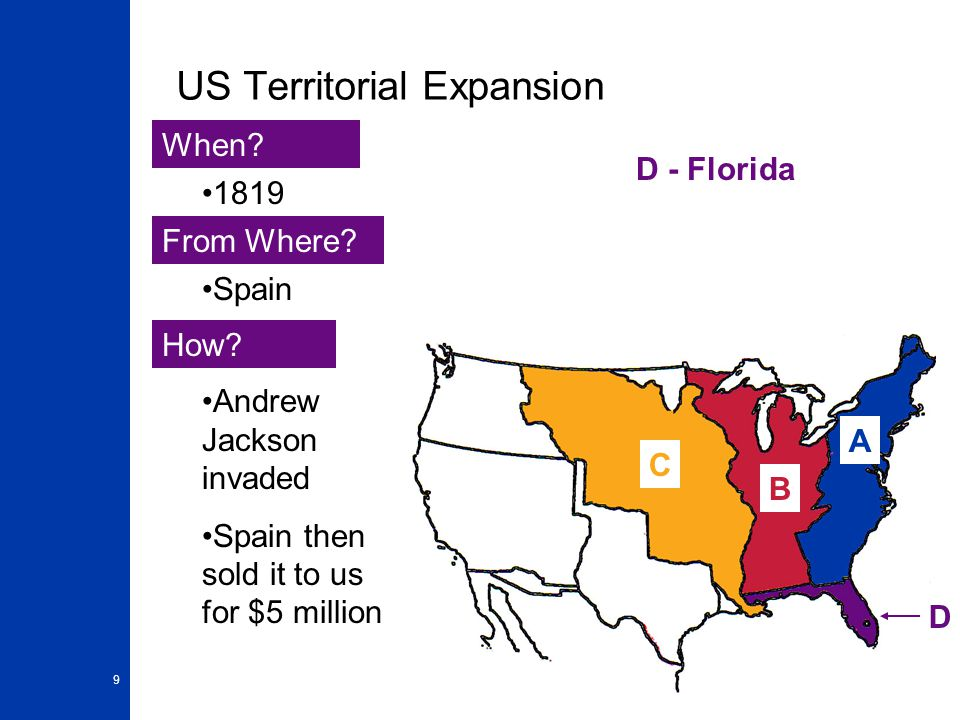 9 US Territorial Expansion A When? From Where? How? 1819 Spain Andrew Jackson invaded Spain then sold it to us for $5 million B D - Florida D C