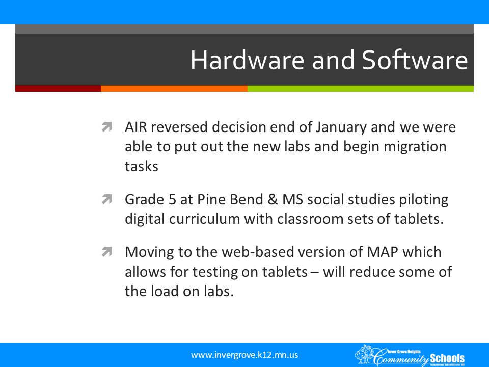 www.invergrove.k12.mn.us Hardware and Software  AIR reversed decision end of January and we were able to put out the new labs and begin migration tasks  Grade 5 at Pine Bend & MS social studies piloting digital curriculum with classroom sets of tablets.