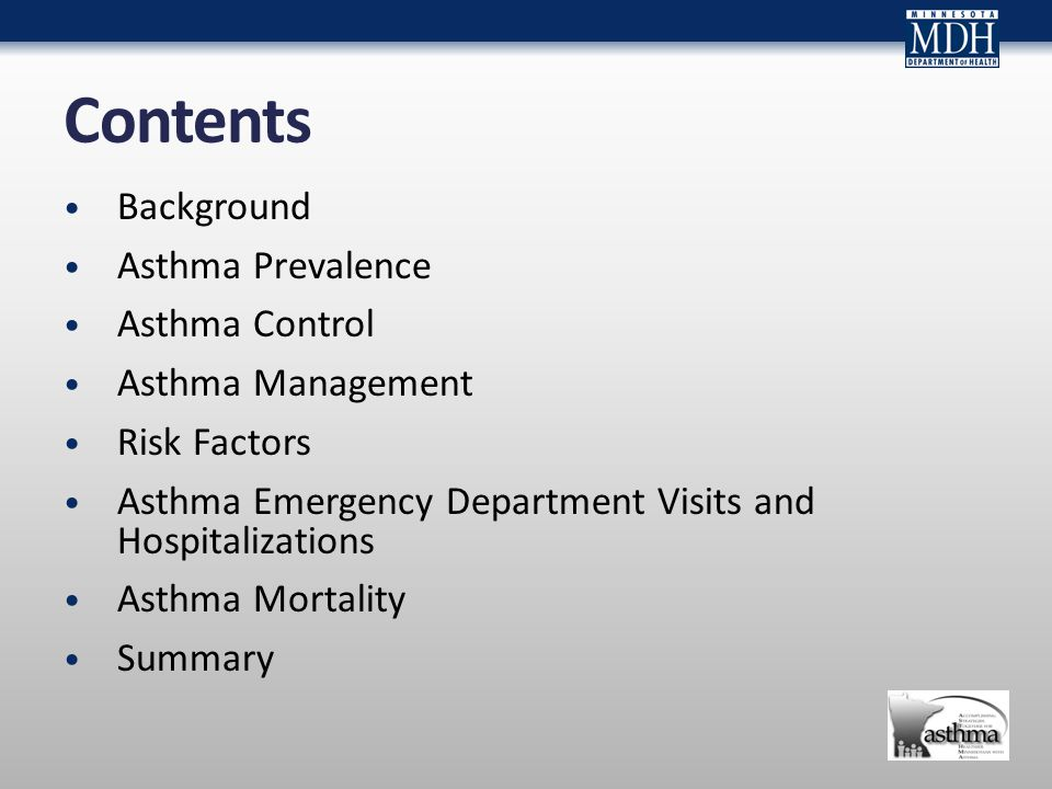 Contents Background Asthma Prevalence Asthma Control Asthma Management Risk Factors Asthma Emergency Department Visits and Hospitalizations Asthma Mortality Summary