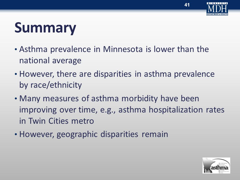Summary Asthma prevalence in Minnesota is lower than the national average However, there are disparities in asthma prevalence by race/ethnicity Many measures of asthma morbidity have been improving over time, e.g., asthma hospitalization rates in Twin Cities metro However, geographic disparities remain 41