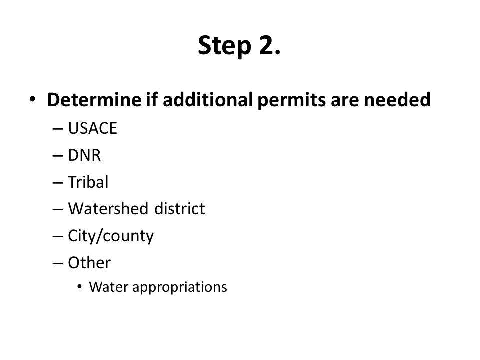 Step 2. Determine if additional permits are needed – USACE – DNR – Tribal – Watershed district – City/county – Other Water appropriations
