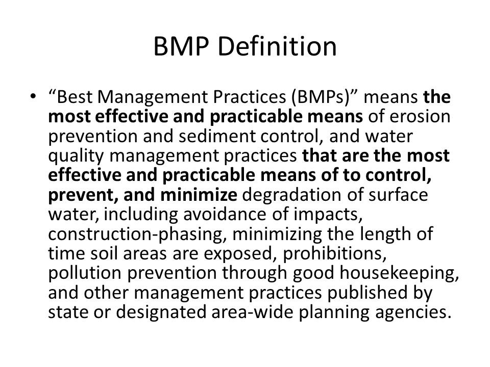 BMP Definition Best Management Practices (BMPs) means the most effective and practicable means of erosion prevention and sediment control, and water quality management practices that are the most effective and practicable means of to control, prevent, and minimize degradation of surface water, including avoidance of impacts, construction‐phasing, minimizing the length of time soil areas are exposed, prohibitions, pollution prevention through good housekeeping, and other management practices published by state or designated area‐wide planning agencies.