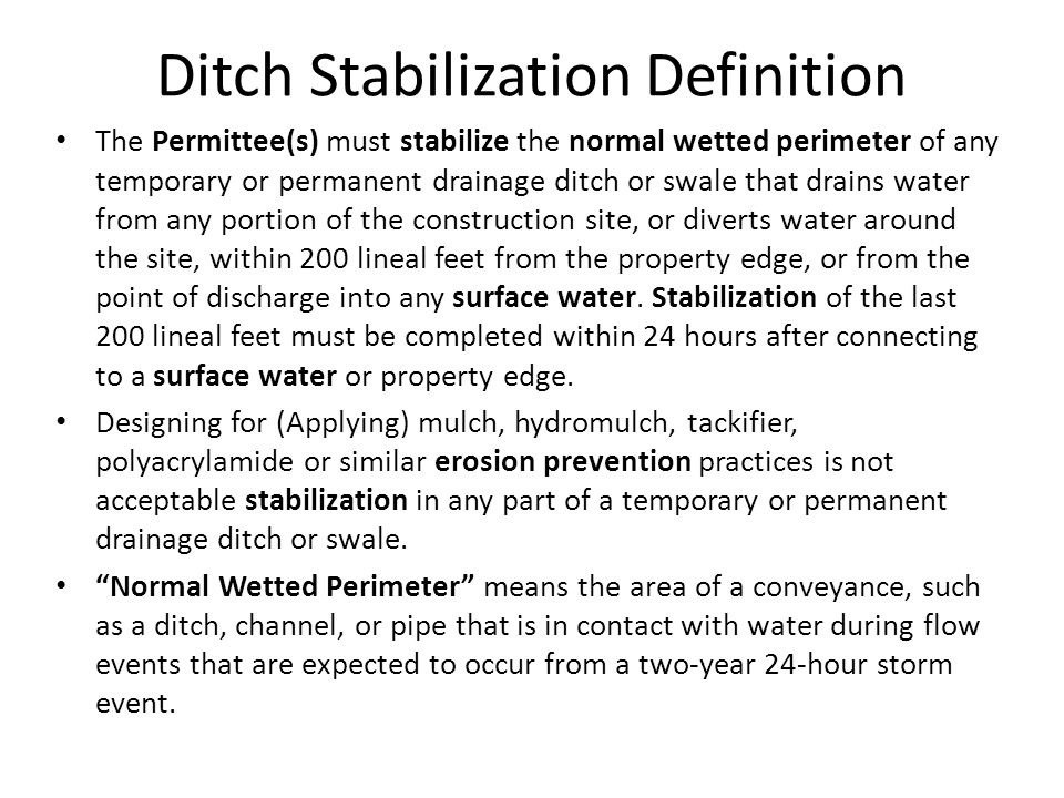 Ditch Stabilization Definition The Permittee(s) must stabilize the normal wetted perimeter of any temporary or permanent drainage ditch or swale that drains water from any portion of the construction site, or diverts water around the site, within 200 lineal feet from the property edge, or from the point of discharge into any surface water.