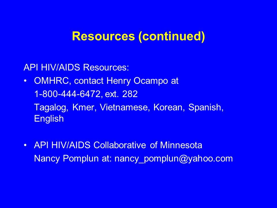 Resources (continued) API HIV/AIDS Resources: OMHRC, contact Henry Ocampo at 1-800-444-6472, ext. 282 Tagalog, Kmer, Vietnamese, Korean, Spanish, Engl