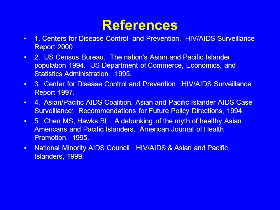 References 1. Centers for Disease Control and Prevention. HIV/AIDS Surveillance Report 2000. 2. US Census Bureau. The nation's Asian and Pacific Islan