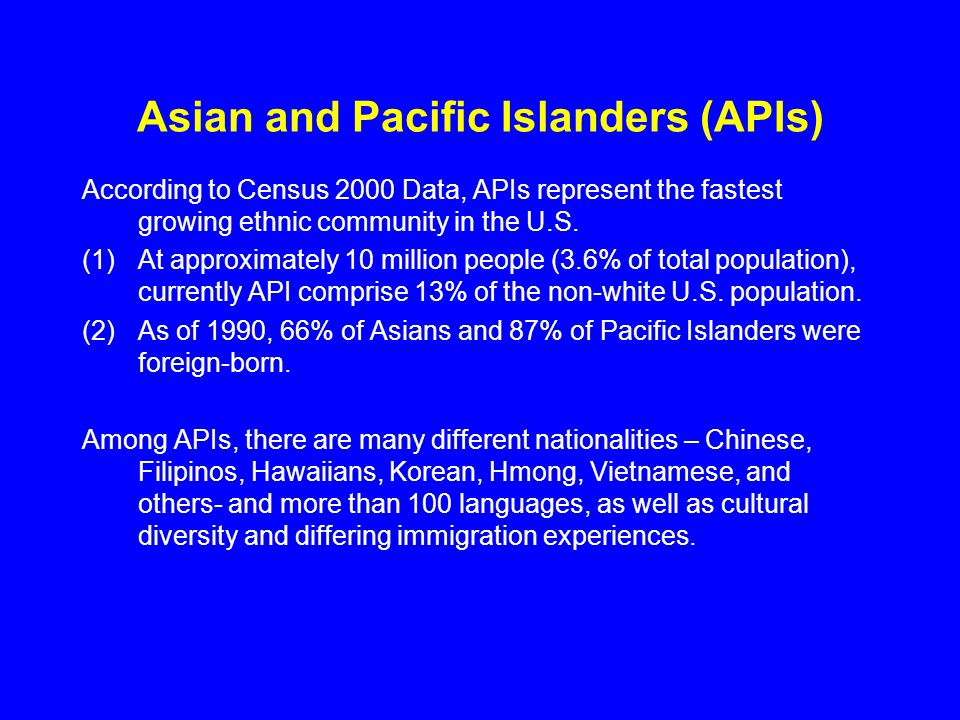 Asian and Pacific Islanders (APIs) According to Census 2000 Data, APIs represent the fastest growing ethnic community in the U.S. (1)At approximately