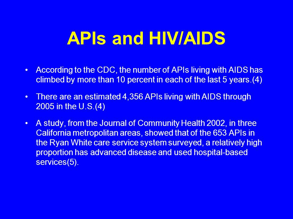 APIs and HIV/AIDS According to the CDC, the number of APIs living with AIDS has climbed by more than 10 percent in each of the last 5 years.(4) There