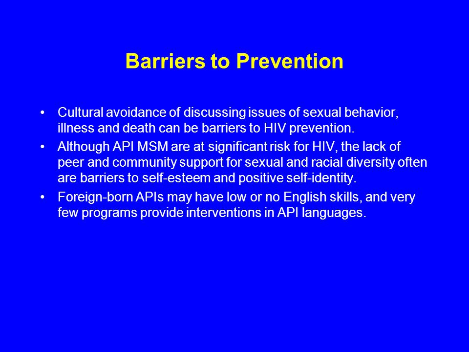 Barriers to Prevention Cultural avoidance of discussing issues of sexual behavior, illness and death can be barriers to HIV prevention. Although API M
