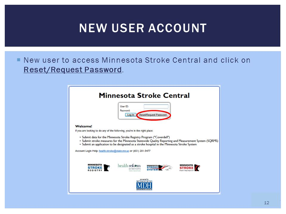  New user to access Minnesota Stroke Central and click on Reset/Request Password. NEW USER ACCOUNT 12