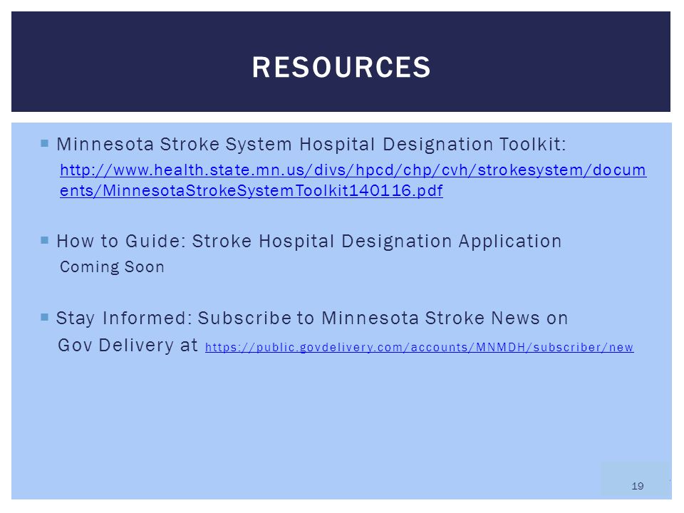  Minnesota Stroke System Hospital Designation Toolkit: http://www.health.state.mn.us/divs/hpcd/chp/cvh/strokesystem/docum ents/MinnesotaStrokeSystemToolkit140116.pdf  How to Guide: Stroke Hospital Designation Application Coming Soon  Stay Informed: Subscribe to Minnesota Stroke News on Gov Delivery at https://public.govdelivery.com/accounts/MNMDH/subscriber/new https://public.govdelivery.com/accounts/MNMDH/subscriber/new RESOURCES 19