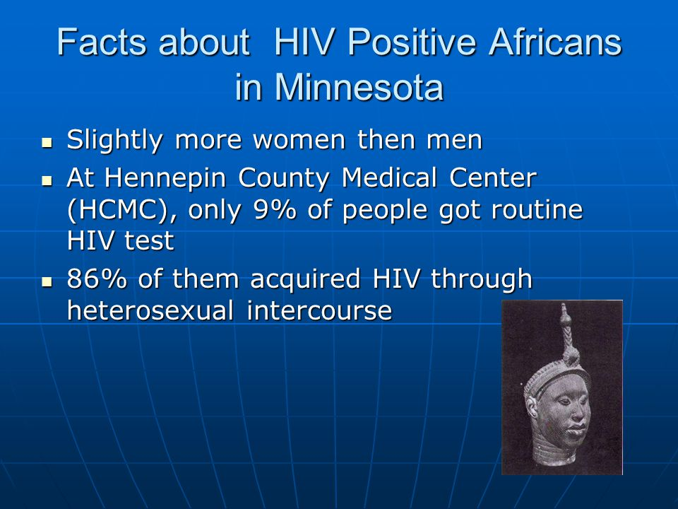 Facts about HIV Positive Africans in Minnesota Slightly more women then men Slightly more women then men At Hennepin County Medical Center (HCMC), only 9% of people got routine HIV test At Hennepin County Medical Center (HCMC), only 9% of people got routine HIV test 86% of them acquired HIV through heterosexual intercourse 86% of them acquired HIV through heterosexual intercourse