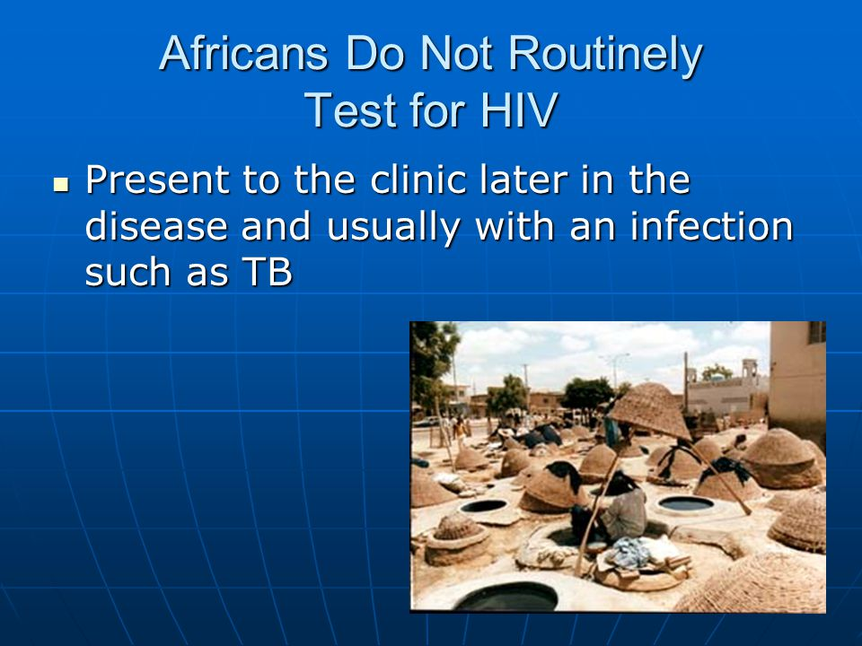 Africans Do Not Routinely Test for HIV Present to the clinic later in the disease and usually with an infection such as TB Present to the clinic later in the disease and usually with an infection such as TB