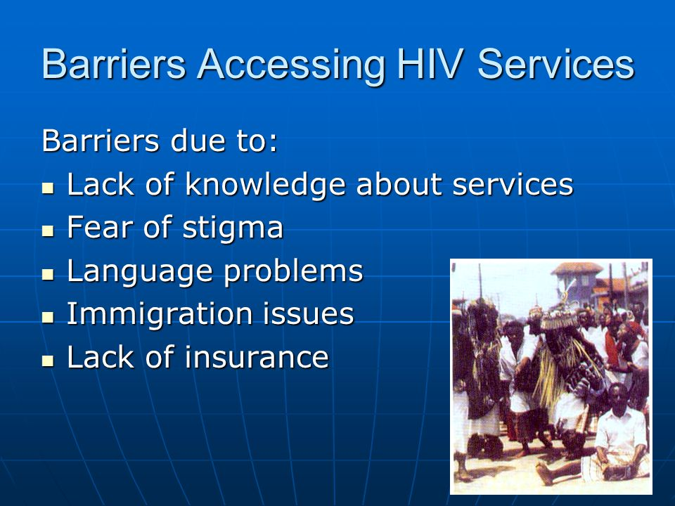 Barriers Accessing HIV Services Barriers due to: Lack of knowledge about services Lack of knowledge about services Fear of stigma Fear of stigma Langu