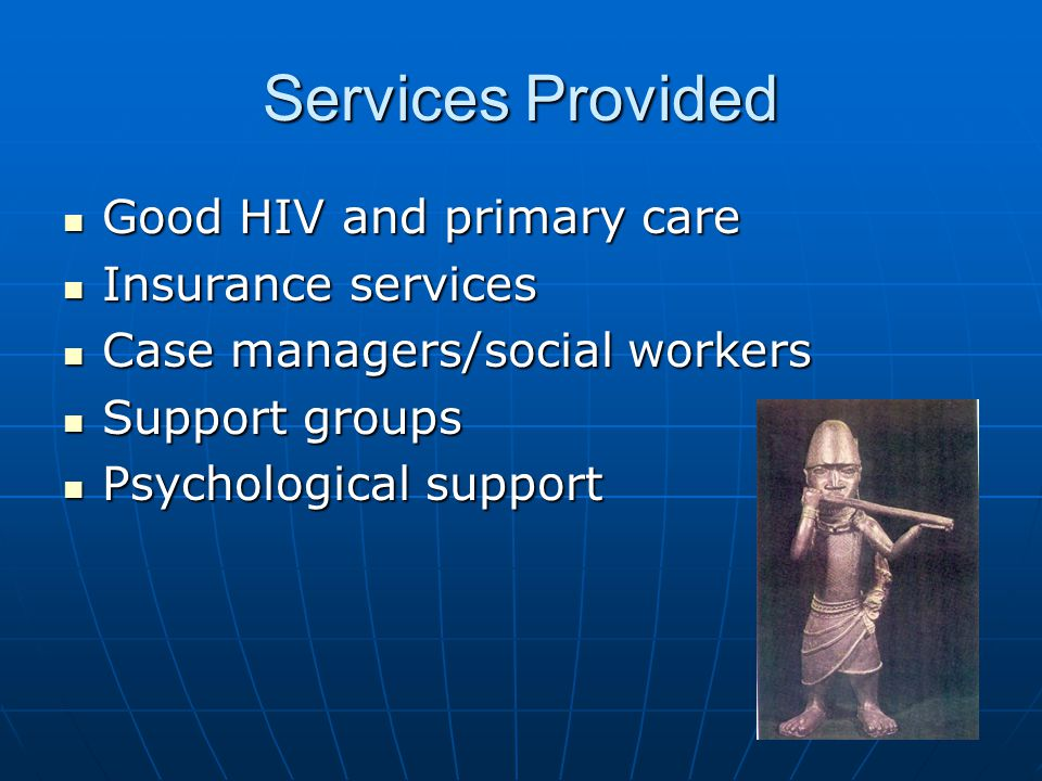 Services Provided Good HIV and primary care Good HIV and primary care Insurance services Insurance services Case managers/social workers Case managers/social workers Support groups Support groups Psychological support Psychological support