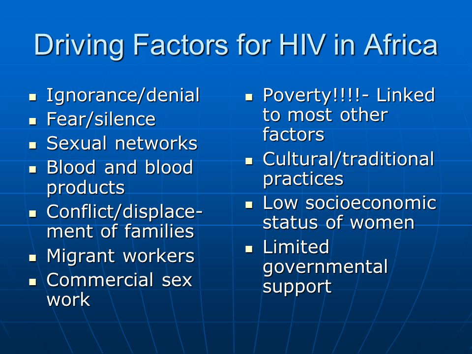 Driving Factors for HIV in Africa Ignorance/denial Ignorance/denial Fear/silence Fear/silence Sexual networks Sexual networks Blood and blood products