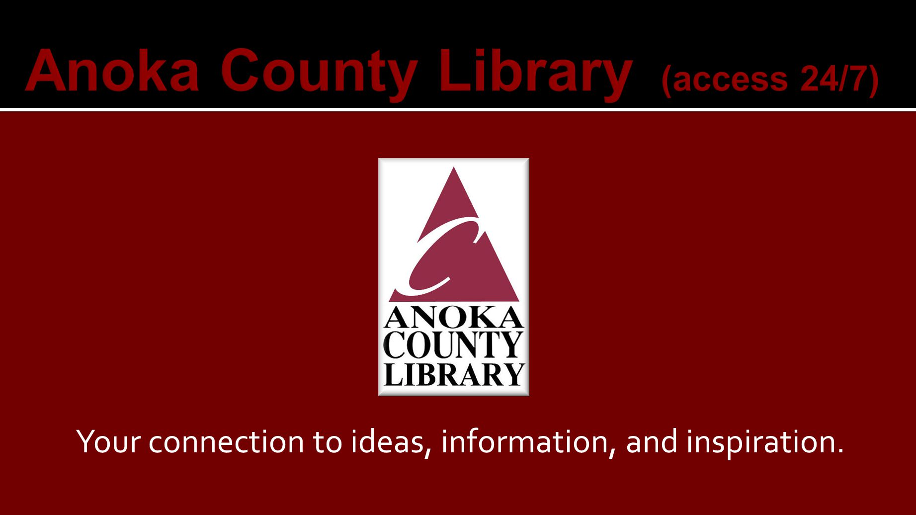 eBooks and many other resources are available with a valid Anoka County Library barcode and PIN and can be used 24 hours a day, 7 days a week at www.anoka.lib.mn.us Online Resources are funded by local and state tax money and state and federal tax revenues.