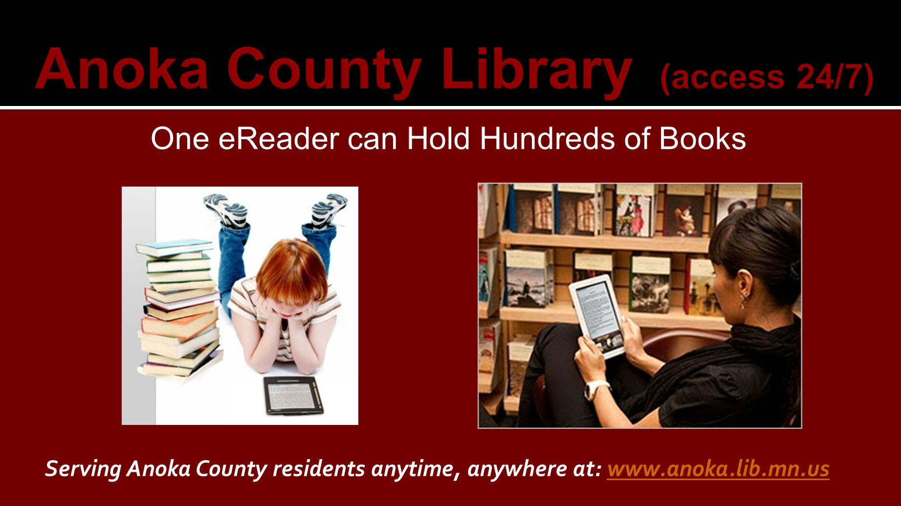 One eReader can Hold Hundreds of Books Serving Anoka County residents anytime, anywhere at: www.anoka.lib.mn.uswww.anoka.lib.mn.us