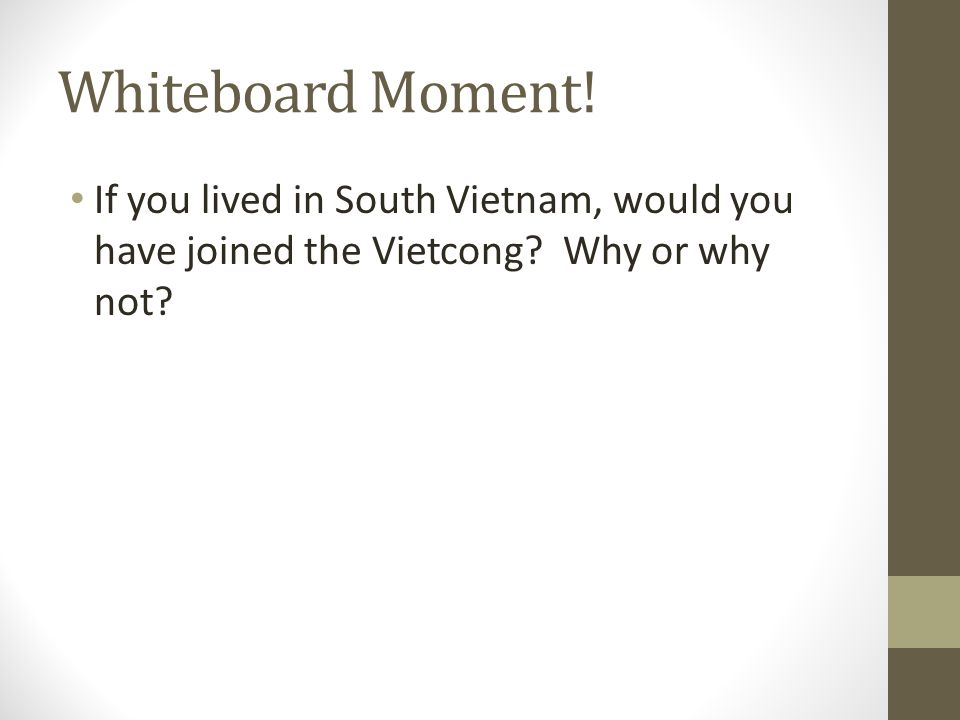 Whiteboard Moment! If you lived in South Vietnam, would you have joined the Vietcong? Why or why not?