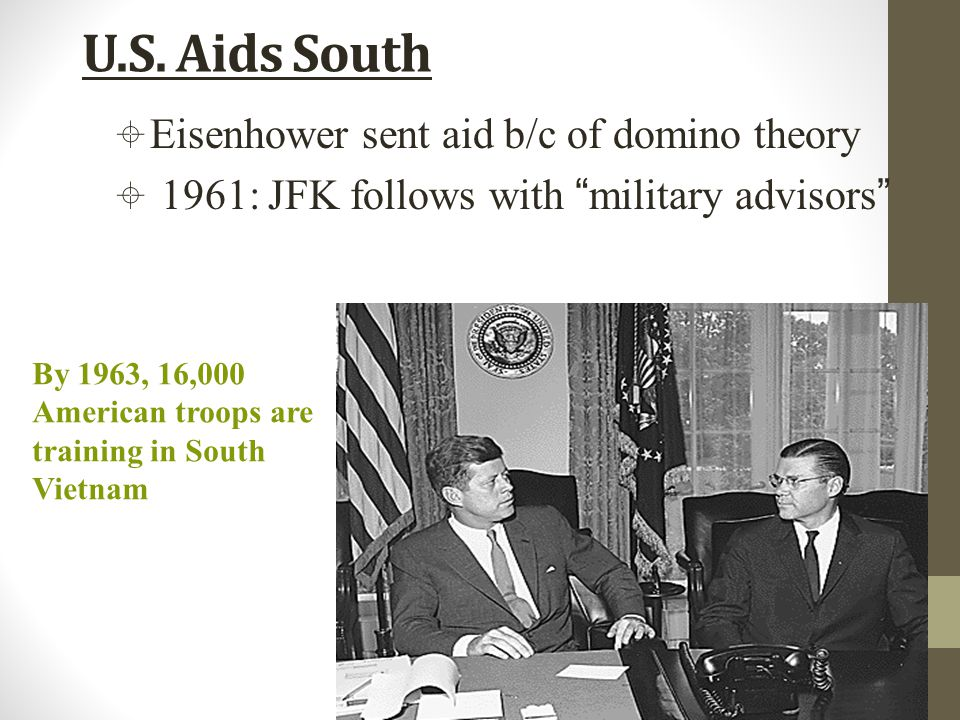 "U.S. Aids South By 1963, 16,000 American troops are training in South Vietnam  Eisenhower sent aid b/c of domino theory  1961: JFK follows with ""mil"