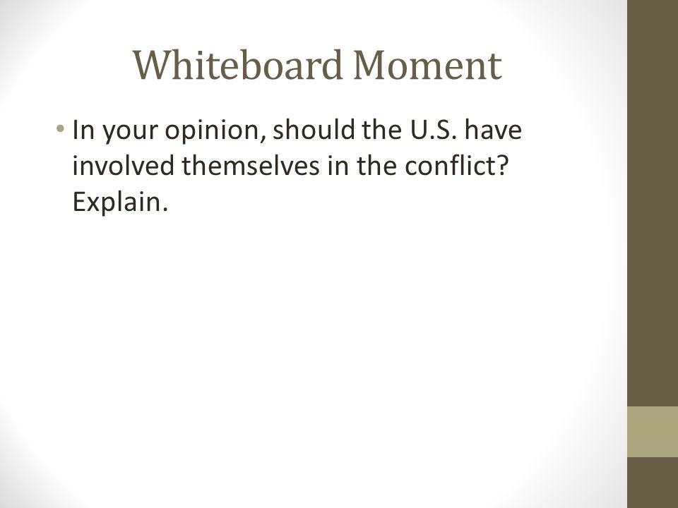 Whiteboard Moment In your opinion, should the U.S. have involved themselves in the conflict? Explain.
